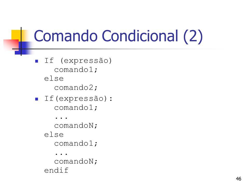 46 Comando Condicional (2) If (expressão) comando1; else comando2; If(expressão): comando1;... comandoN; else comando1;... comandoN; endif