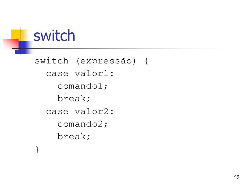 49 switch switch (expressão) { case valor1: comando1; break; case valor2: comando2; break; }