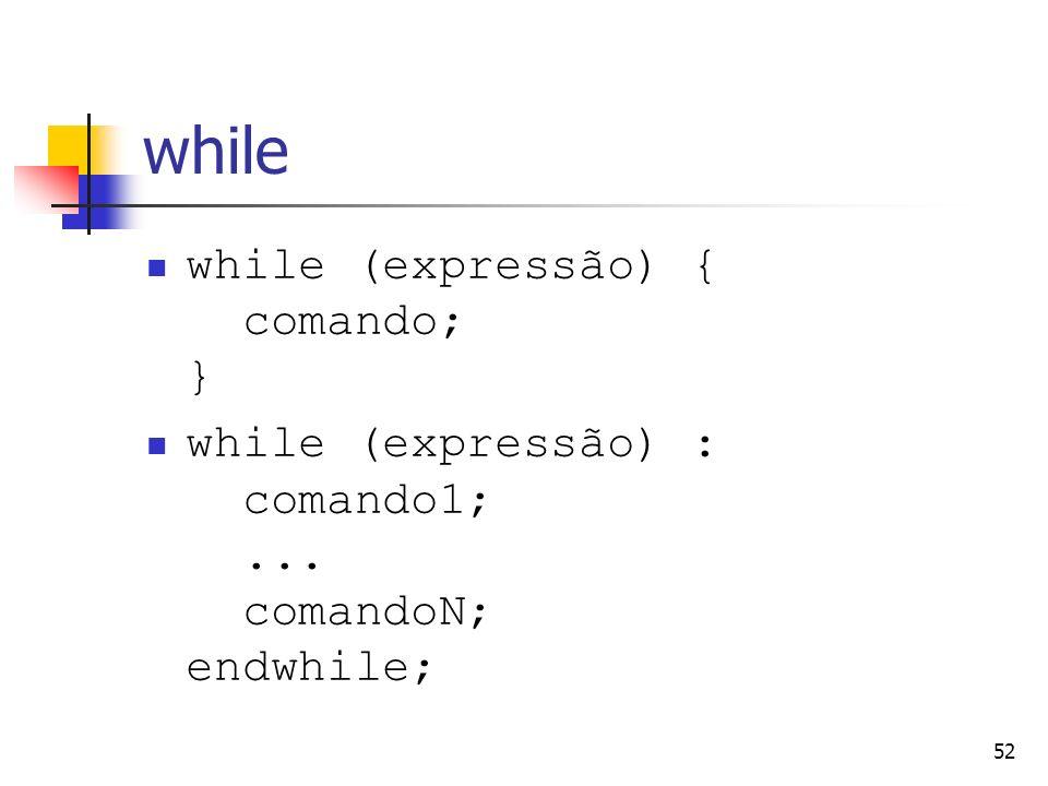 52 while while (expressão) { comando; } while (expressão) : comando1;... comandoN; endwhile;