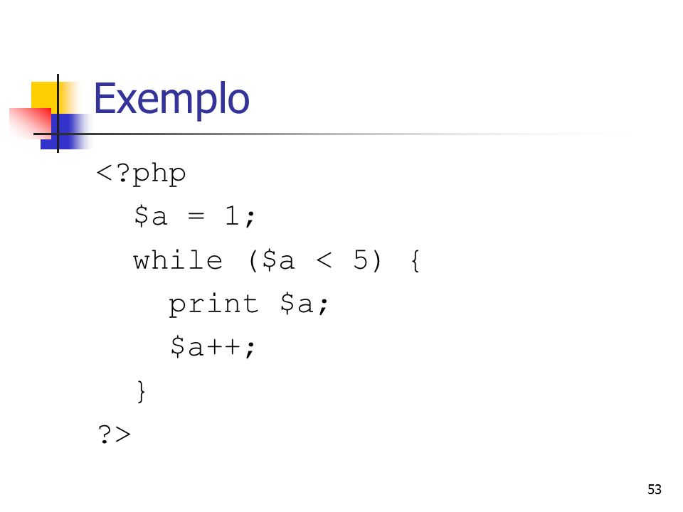 53 Exemplo <?php $a = 1; while ($a < 5) { print $a; $a++; } ?>