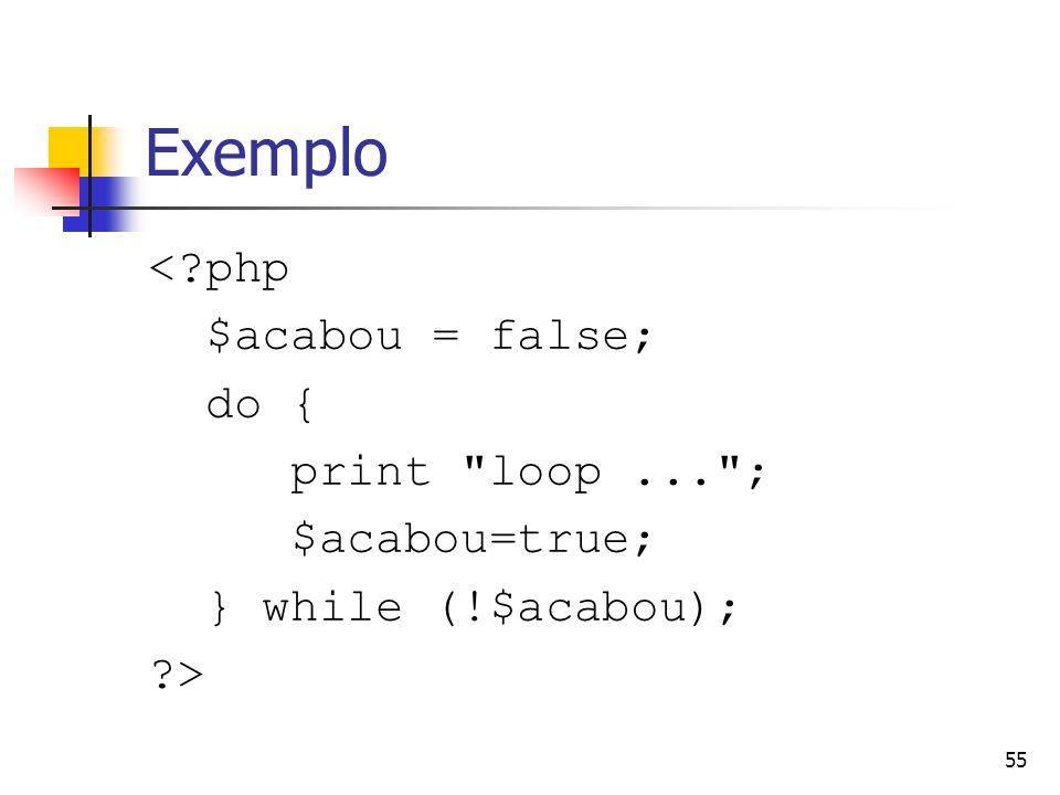 55 Exemplo <?php $acabou = false; do { print