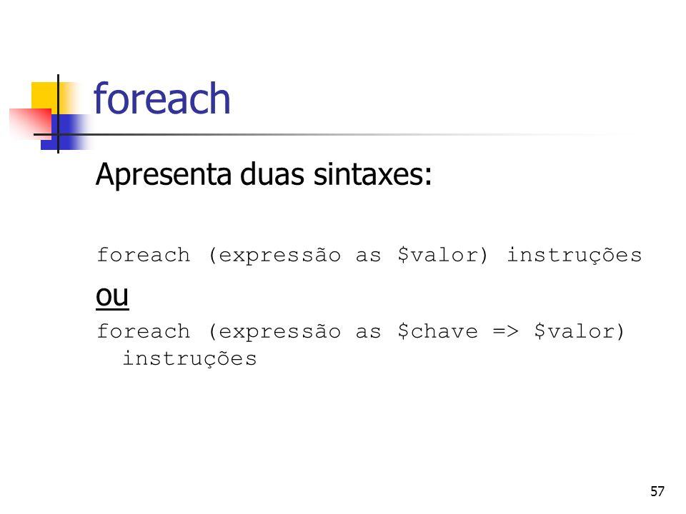 57 foreach Apresenta duas sintaxes: foreach (expressão as $valor) instruções ou foreach (expressão as $chave => $valor) instruções