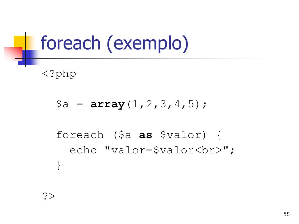 58 foreach (exemplo) <?php $a = array(1,2,3,4,5); foreach ($a as $valor) { echo
