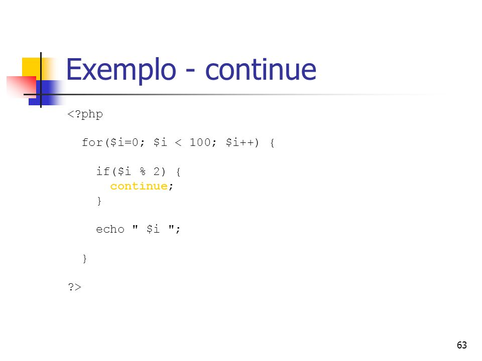 63 Exemplo - continue <?php for($i=0; $i < 100; $i++) { if($i % 2) { continue; } echo