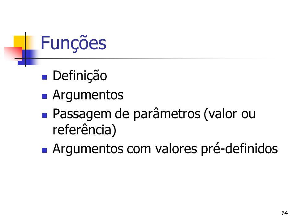 64 Funções Definição Argumentos Passagem de parâmetros (valor ou referência) Argumentos com valores pré-definidos