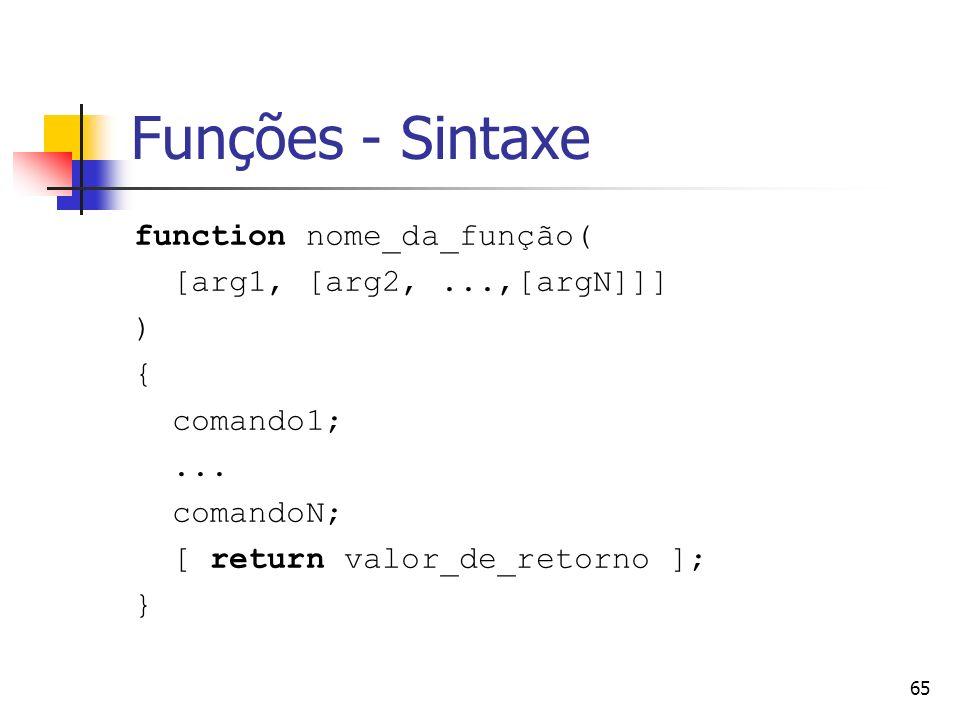 65 Funções - Sintaxe function nome_da_função( [arg1, [arg2,...,[argN]]] ) { comando1;... comandoN; [ return valor_de_retorno ]; }