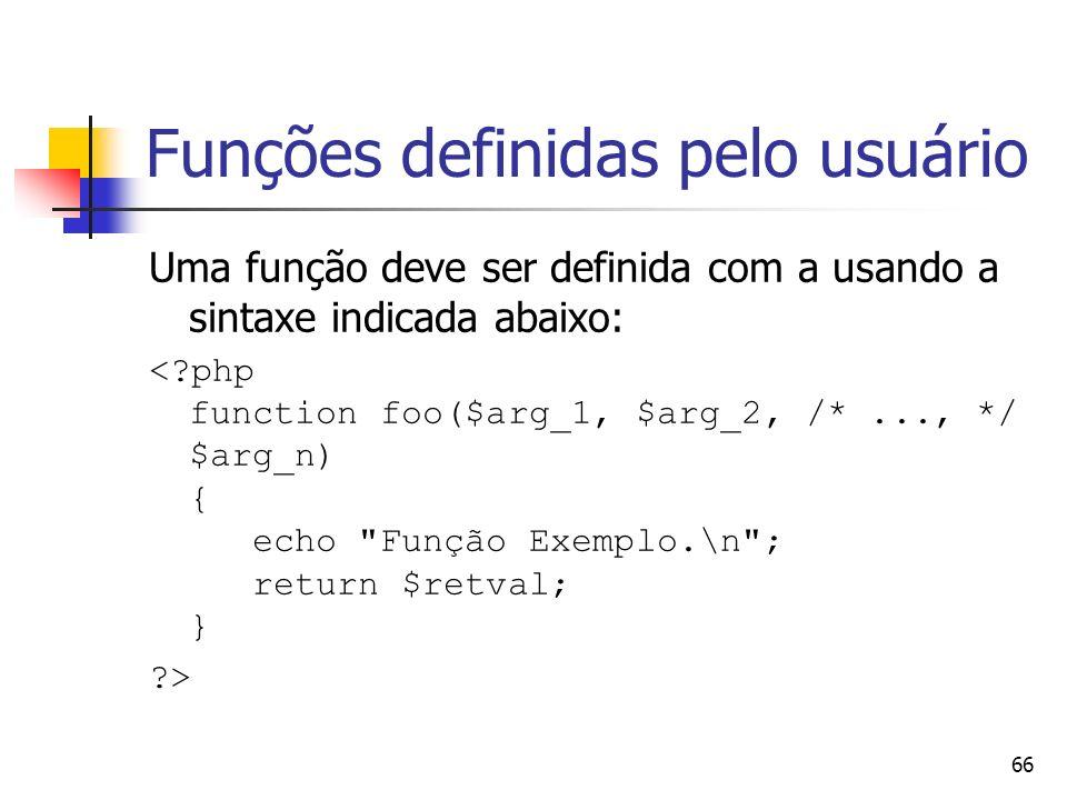 66 Funções definidas pelo usuário Uma função deve ser definida com a usando a sintaxe indicada abaixo: <?php function foo($arg_1, $arg_2, /*..., */ $a