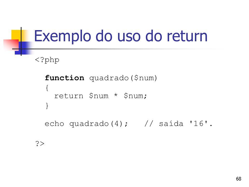 68 Exemplo do uso do return <?php function quadrado($num) { return $num * $num; } echo quadrado(4); // saída '16'. ?>