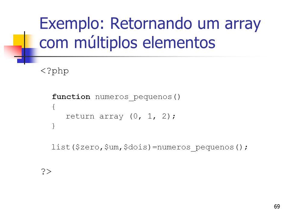 69 Exemplo: Retornando um array com múltiplos elementos <?php function numeros_pequenos() { return array (0, 1, 2); } list($zero,$um,$dois)=numeros_pe