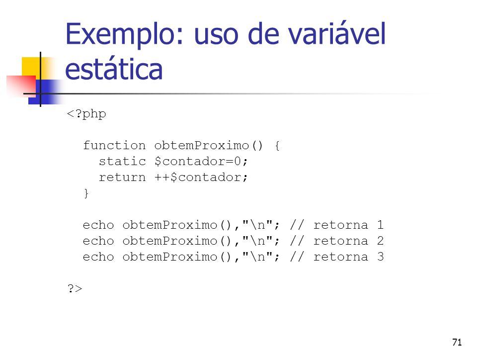 71 Exemplo: uso de variável estática <?php function obtemProximo() { static $contador=0; return ++$contador; } echo obtemProximo(),