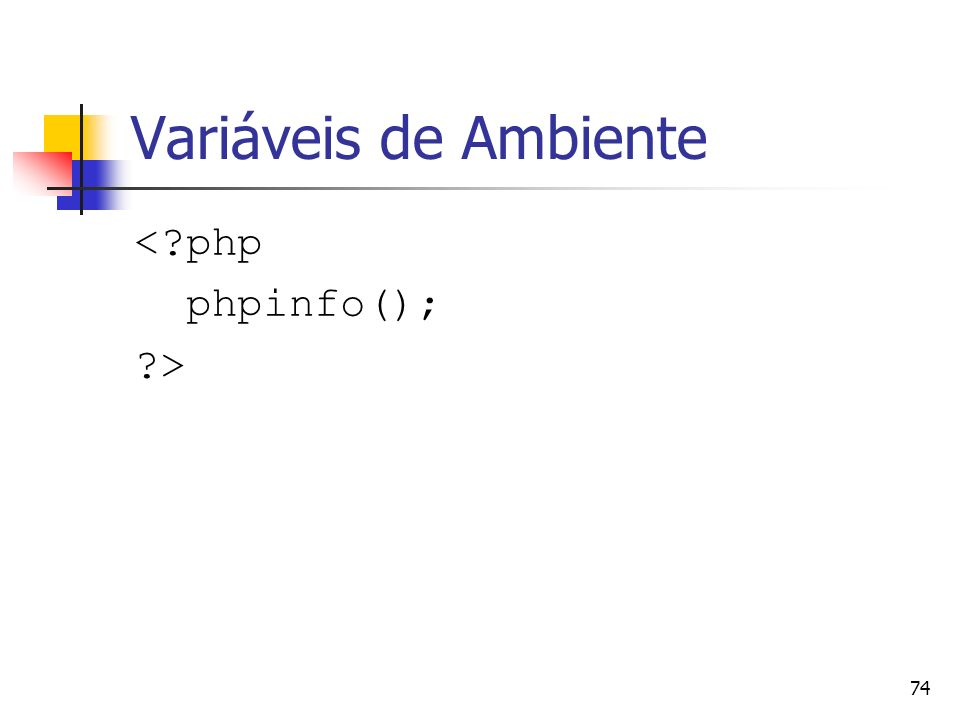 74 Variáveis de Ambiente <?php phpinfo(); ?>