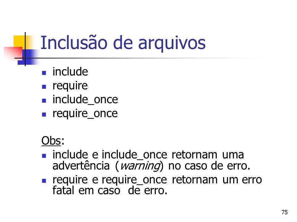 75 Inclusão de arquivos include require include_once require_once Obs: include e include_once retornam uma advertência (warning) no caso de erro. requ