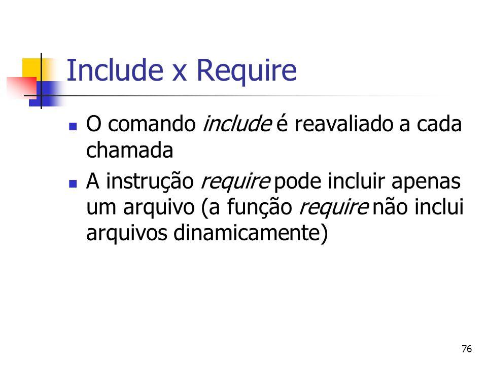76 Include x Require O comando include é reavaliado a cada chamada A instrução require pode incluir apenas um arquivo (a função require não inclui arq