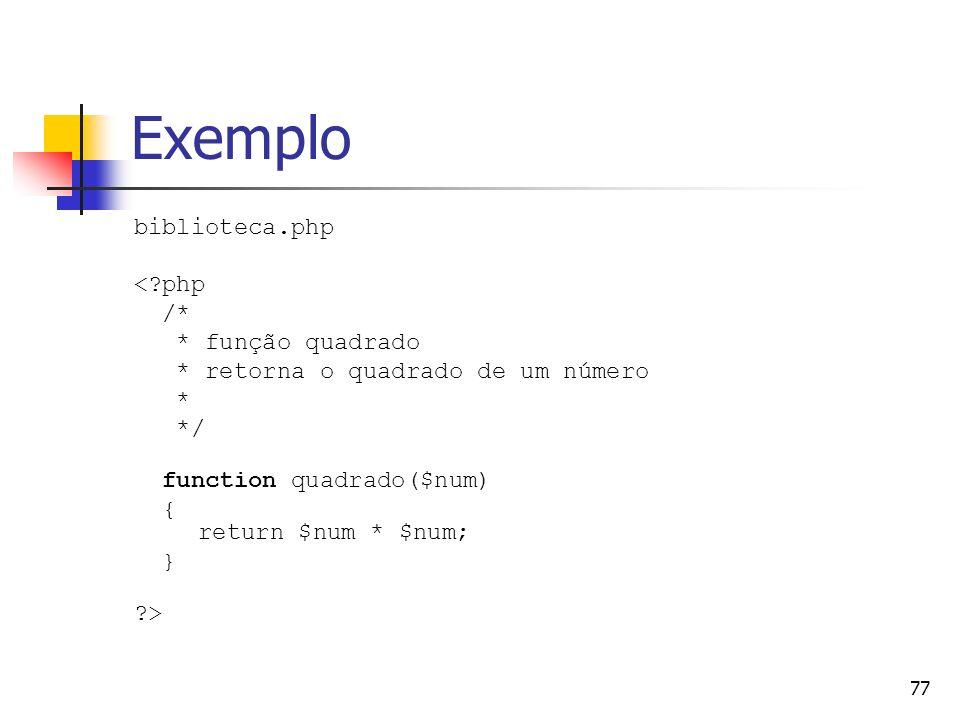 77 Exemplo biblioteca.php <?php /* * função quadrado * retorna o quadrado de um número * */ function quadrado($num) { return $num * $num; } ?>