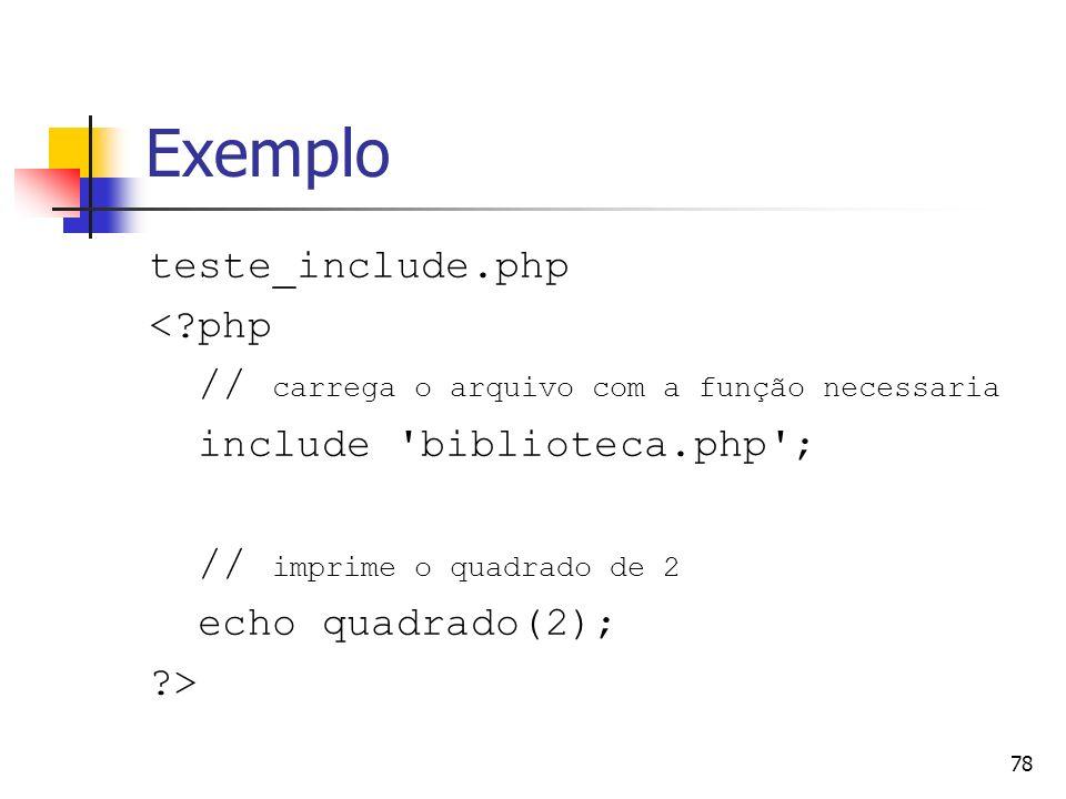 78 Exemplo teste_include.php <?php // carrega o arquivo com a função necessaria include 'biblioteca.php'; // imprime o quadrado de 2 echo quadrado(2);