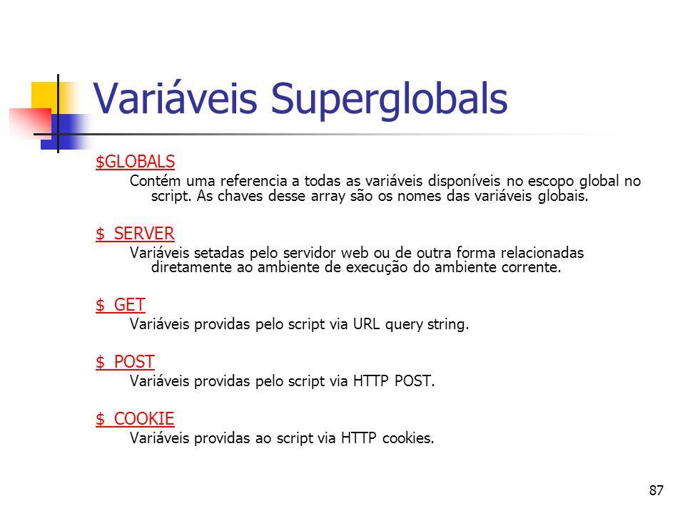 87 Variáveis Superglobals $GLOBALS Contém uma referencia a todas as variáveis disponíveis no escopo global no script. As chaves desse array são os nom