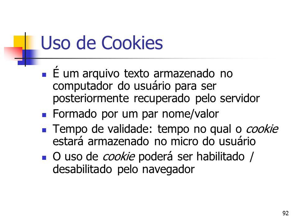 92 Uso de Cookies É um arquivo texto armazenado no computador do usuário para ser posteriormente recuperado pelo servidor Formado por um par nome/valo
