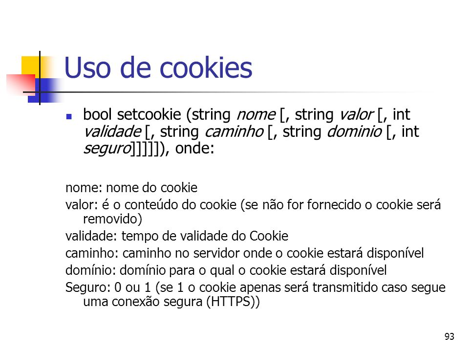 93 Uso de cookies bool setcookie (string nome [, string valor [, int validade [, string caminho [, string dominio [, int seguro]]]]]), onde: nome: nom
