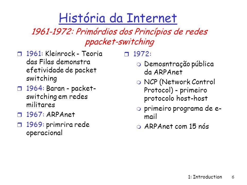 1: Introduction7 História da Internet r 1970: Redes de Satélite ALOHAnet no Hawaii r 1973: Metcalfes PhD thesis propõe Ethernet r 1974: Cerf and Kahn - arquitetura para interconexão de redes r late70s: arquiteturas privativas: DECnet, SNA, XNA r late 70s: comutação de pacotes de tamanho fixo (precursor ATM) r 1979: ARPAnet com 200 nós Cerf and Kahns princípios de interconexão: m minimalismo, autônomo, não há necessidade de mudança interna para interconexão m modelo de serviço best effort m roteadores stateless m controle descentralizado define a arquitetura da Internet de hoje 1972-1980: Interconexão, novas redes privativas