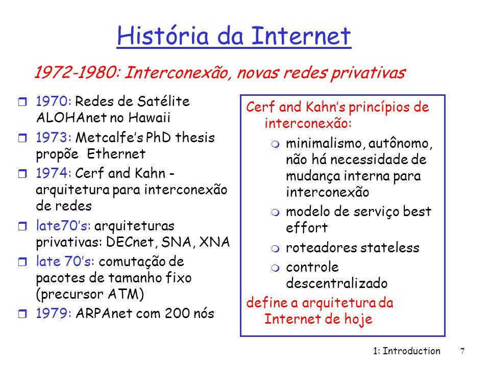 1: Introduction7 História da Internet r 1970: Redes de Satélite ALOHAnet no Hawaii r 1973: Metcalfes PhD thesis propõe Ethernet r 1974: Cerf and Kahn