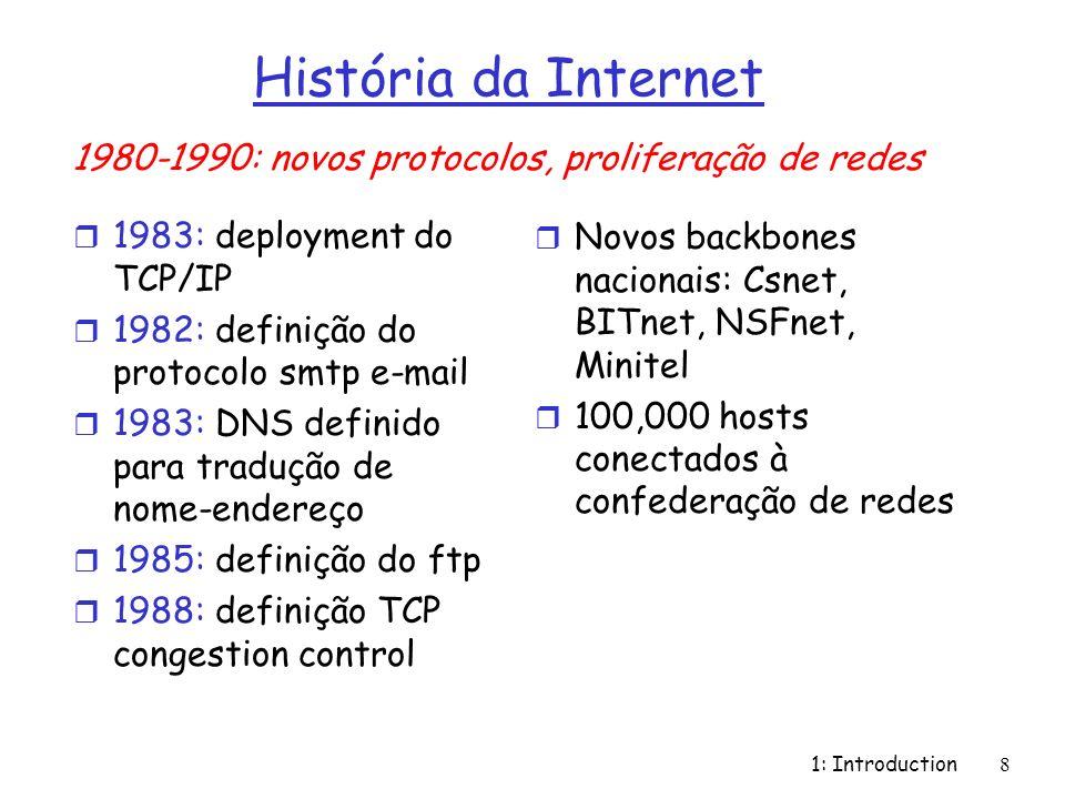 1: Introduction8 História da Internet r 1983: deployment do TCP/IP r 1982: definição do protocolo smtp e-mail r 1983: DNS definido para tradução de no