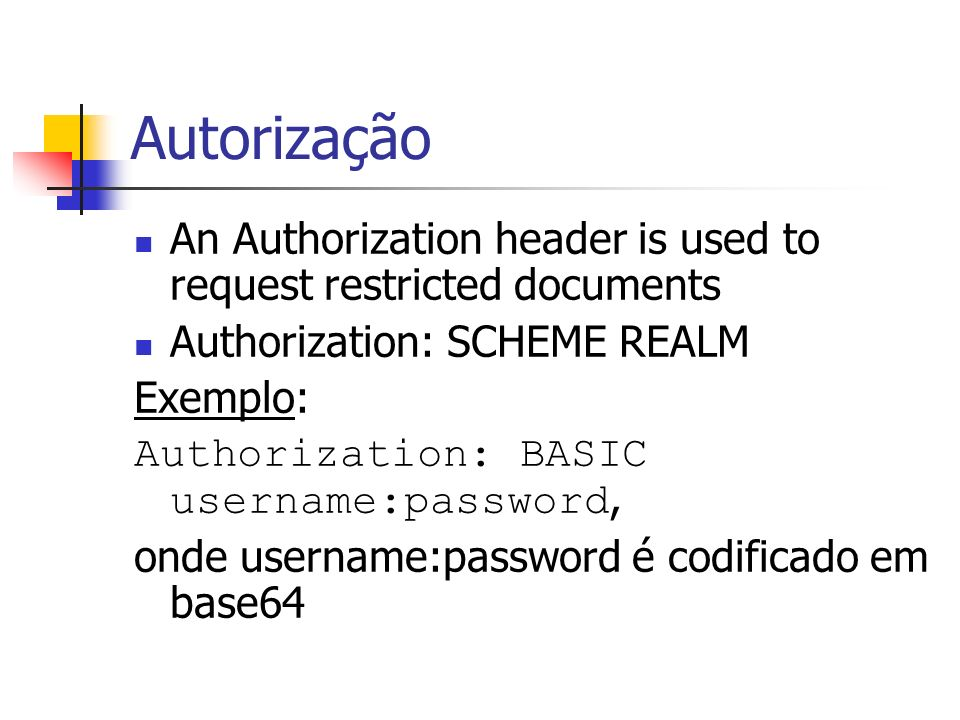 Autorização An Authorization header is used to request restricted documents Authorization: SCHEME REALM Exemplo: Authorization: BASIC username:passwor