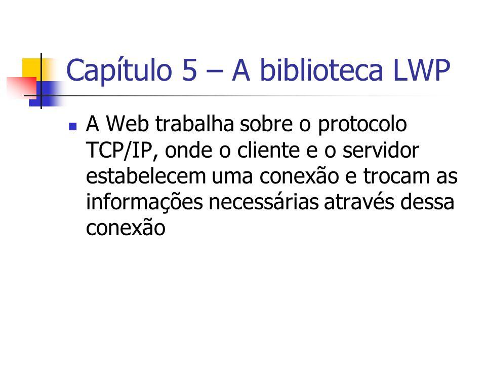 Capítulo 5 – A biblioteca LWP A Web trabalha sobre o protocolo TCP/IP, onde o cliente e o servidor estabelecem uma conexão e trocam as informações nec