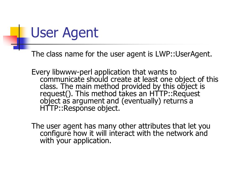 User Agent The class name for the user agent is LWP::UserAgent. Every libwww-perl application that wants to communicate should create at least one obj
