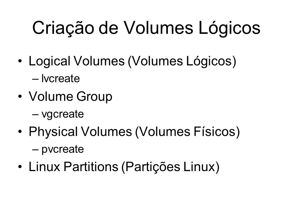 Criação de Volumes Lógicos Logical Volumes (Volumes Lógicos) –lvcreate Volume Group –vgcreate Physical Volumes (Volumes Físicos) –pvcreate Linux Parti