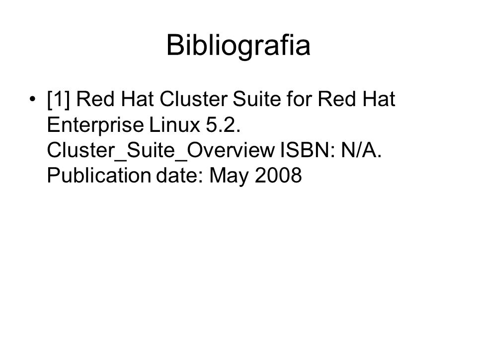 Bibliografia [1] Red Hat Cluster Suite for Red Hat Enterprise Linux 5.2. Cluster_Suite_Overview ISBN: N/A. Publication date: May 2008