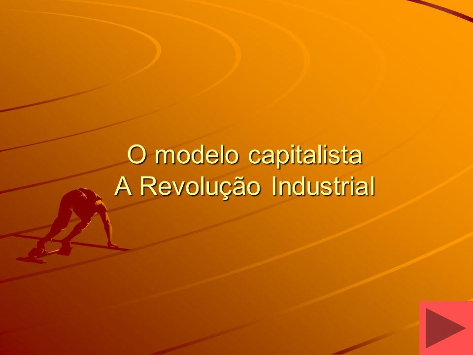O modelo capitalista A Revolução Industrial