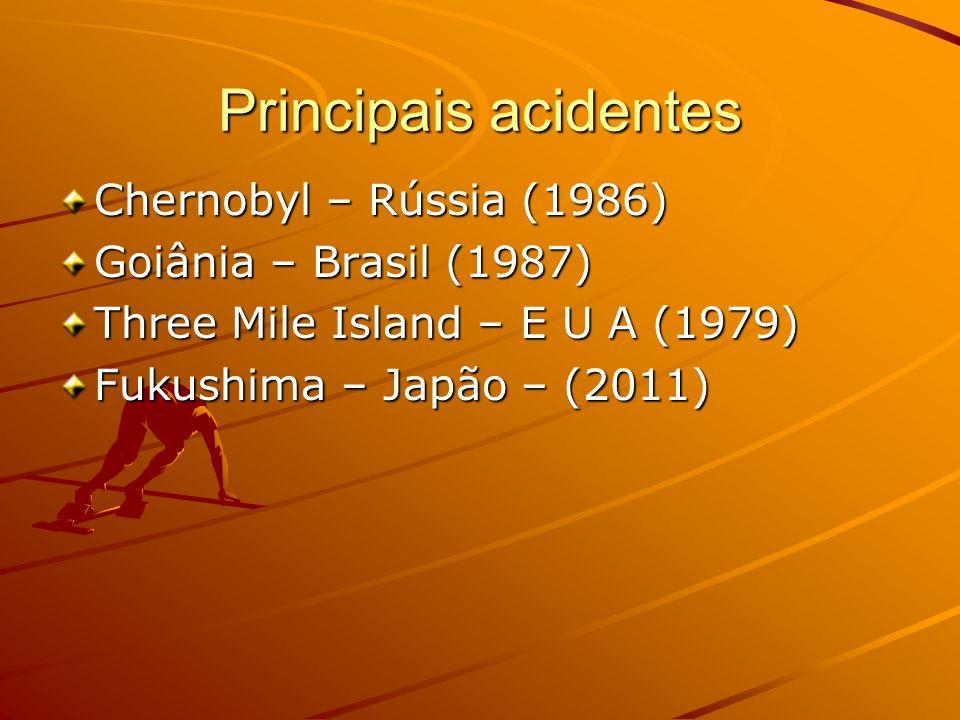 Principais acidentes Chernobyl – Rússia (1986) Goiânia – Brasil (1987) Three Mile Island – E U A (1979) Fukushima – Japão – (2011)