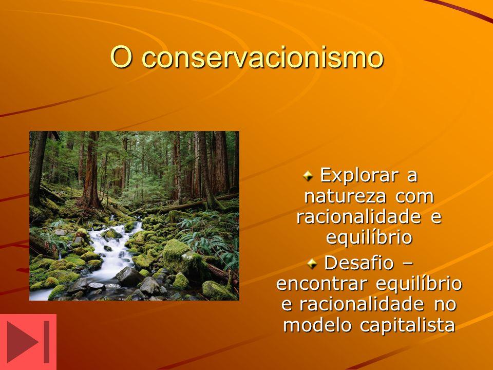 O conservacionismo Explorar a natureza com racionalidade e equilíbrio Desafio – encontrar equilíbrio e racionalidade no modelo capitalista