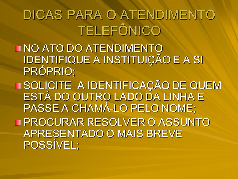 DICAS PARA O ATENDIMENTO TELEFÔNICO NO ATO DO ATENDIMENTO IDENTIFIQUE A INSTITUIÇÃO E A SI PRÓPRIO; SOLICITE A IDENTIFICAÇÃO DE QUEM ESTÁ DO OUTRO LAD