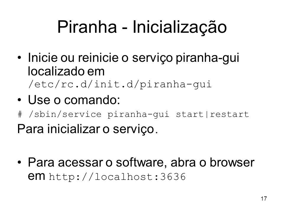 17 Piranha - Inicialização Inicie ou reinicie o serviço piranha-gui localizado em /etc/rc.d/init.d/piranha-gui Use o comando: # /sbin/service piranha-