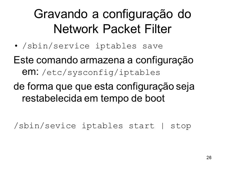 26 Gravando a configuração do Network Packet Filter /sbin/service iptables save Este comando armazena a configuração em: /etc/sysconfig/iptables de fo