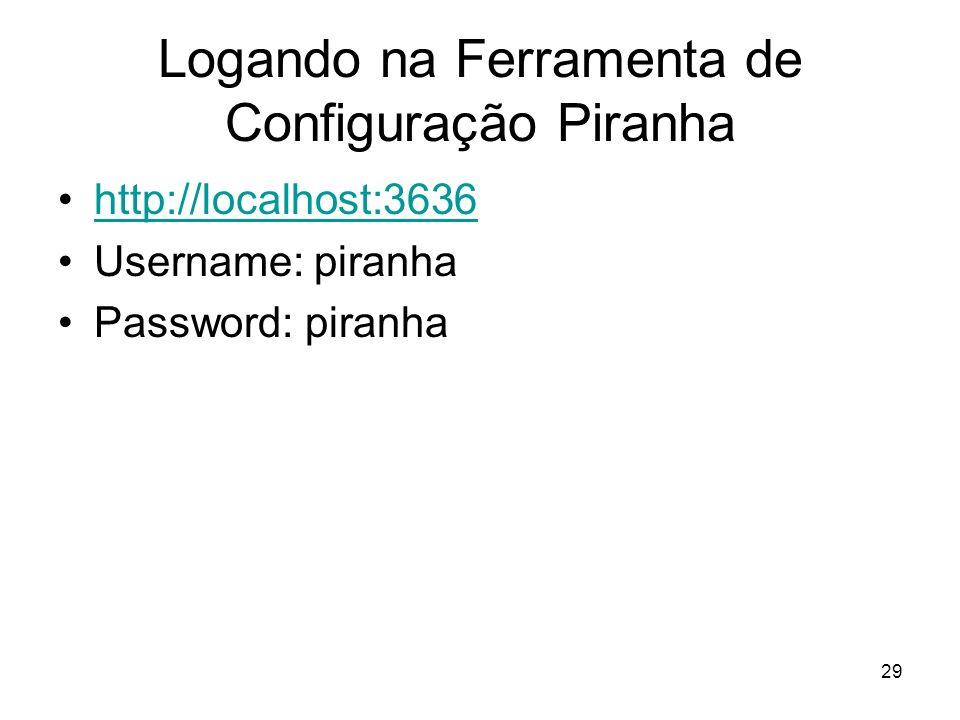 29 Logando na Ferramenta de Configuração Piranha http://localhost:3636 Username: piranha Password: piranha