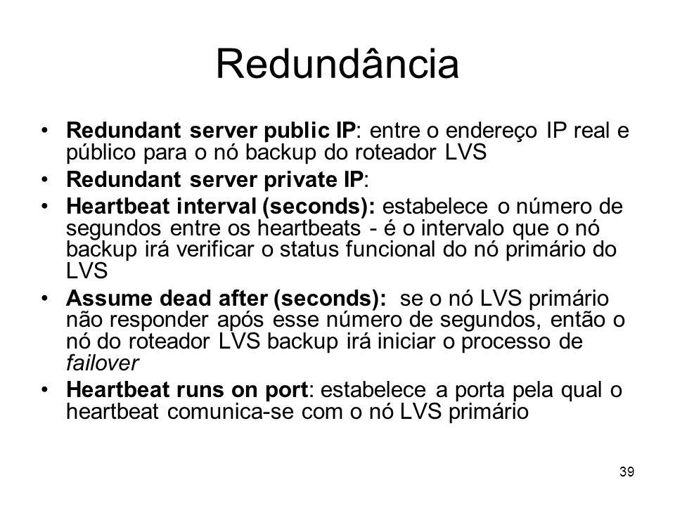 39 Redundância Redundant server public IP: entre o endereço IP real e público para o nó backup do roteador LVS Redundant server private IP: Heartbeat