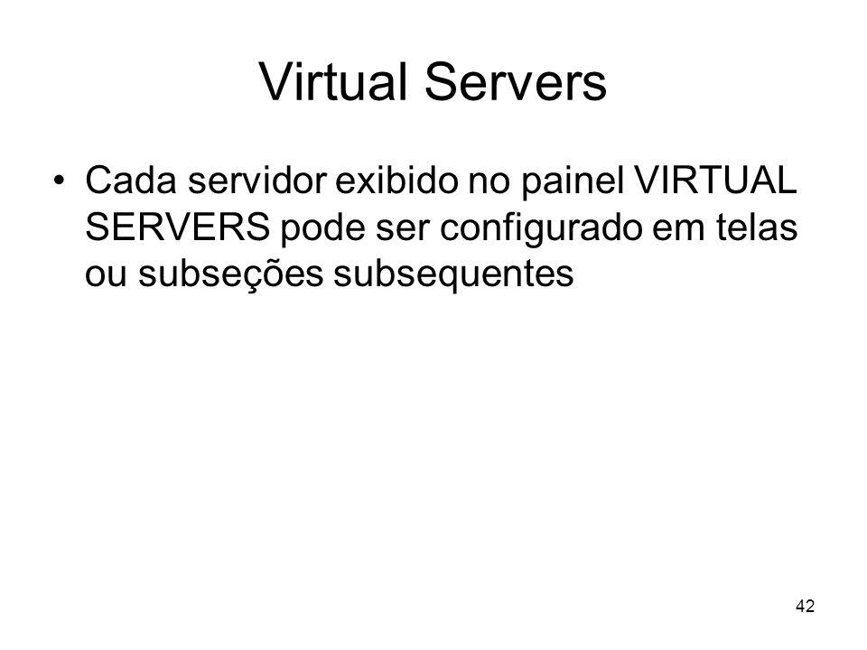 42 Virtual Servers Cada servidor exibido no painel VIRTUAL SERVERS pode ser configurado em telas ou subseções subsequentes