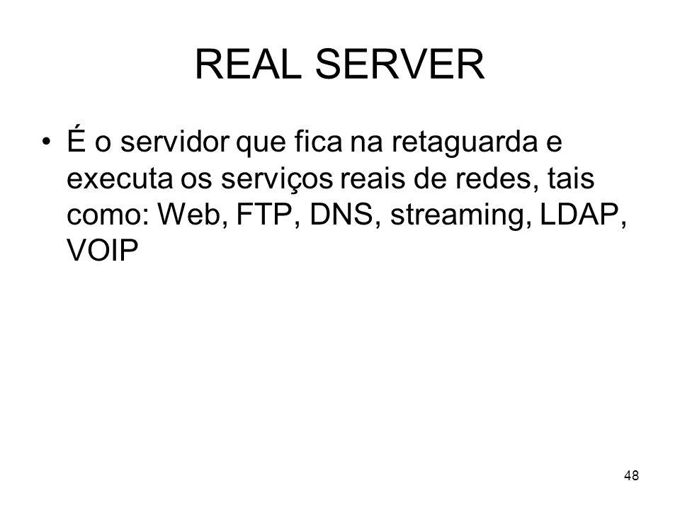 48 REAL SERVER É o servidor que fica na retaguarda e executa os serviços reais de redes, tais como: Web, FTP, DNS, streaming, LDAP, VOIP