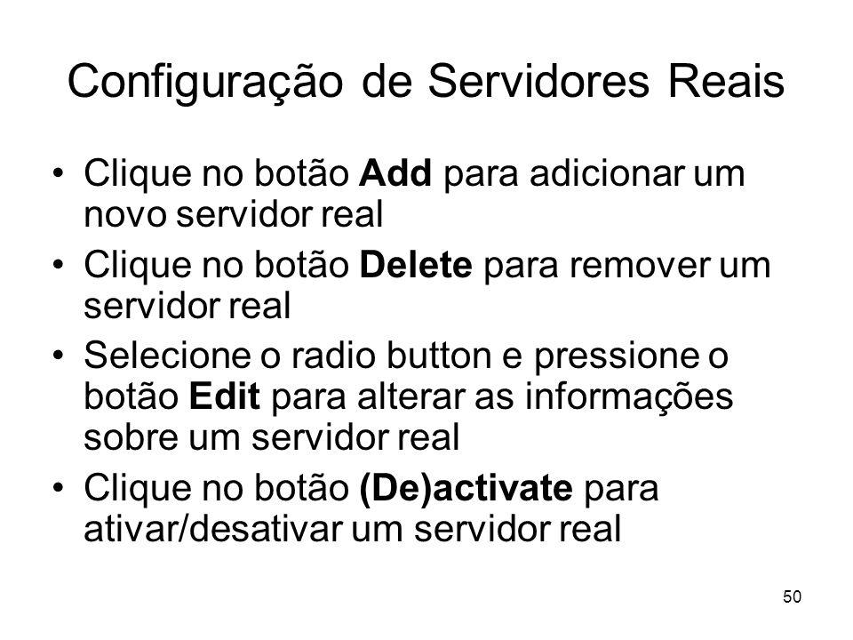 50 Configuração de Servidores Reais Clique no botão Add para adicionar um novo servidor real Clique no botão Delete para remover um servidor real Sele