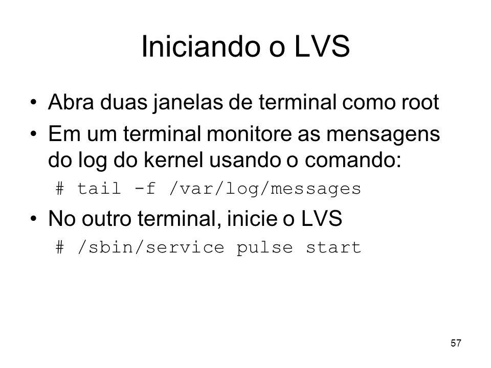 57 Iniciando o LVS Abra duas janelas de terminal como root Em um terminal monitore as mensagens do log do kernel usando o comando: # tail -f /var/log/