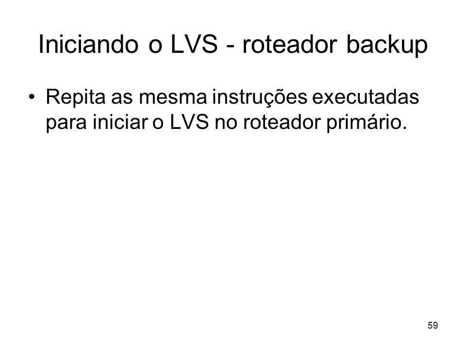59 Iniciando o LVS - roteador backup Repita as mesma instruções executadas para iniciar o LVS no roteador primário.