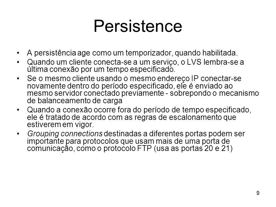 9 Persistence A persistência age como um temporizador, quando habilitada. Quando um cliente conecta-se a um serviço, o LVS lembra-se a última conexão