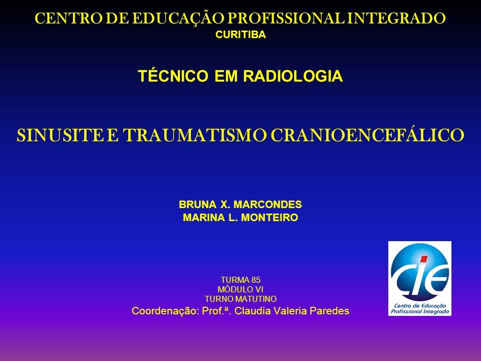 CENTRO DE EDUCAÇÃO PROFISSIONAL INTEGRADO CURITIBA TÉCNICO EM RADIOLOGIA SINUSITE E TRAUMATISMO CRANIOENCEFÁLICO BRUNA X. MARCONDES MARINA L. MONTEIRO