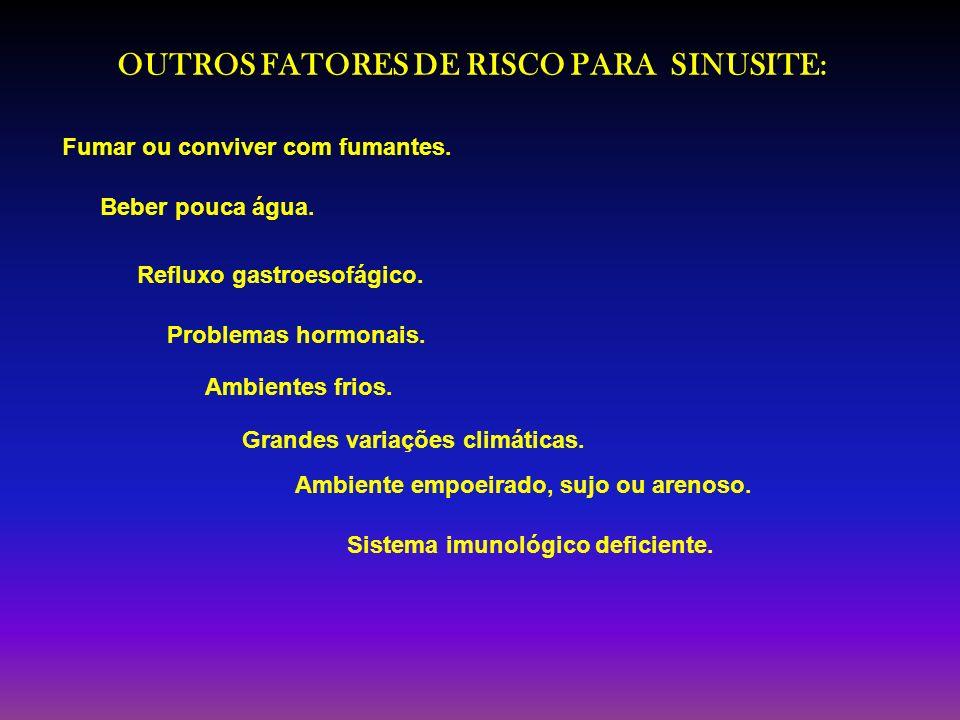 OUTROS FATORES DE RISCO PARA SINUSITE: Sistema imunológico deficiente. Fumar ou conviver com fumantes. Beber pouca água. Ambiente empoeirado, sujo ou