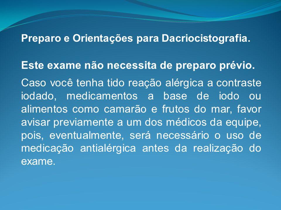 Preparo e Orientações para Dacriocistografia. Este exame não necessita de preparo prévio. Caso você tenha tido reação alérgica a contraste iodado, med