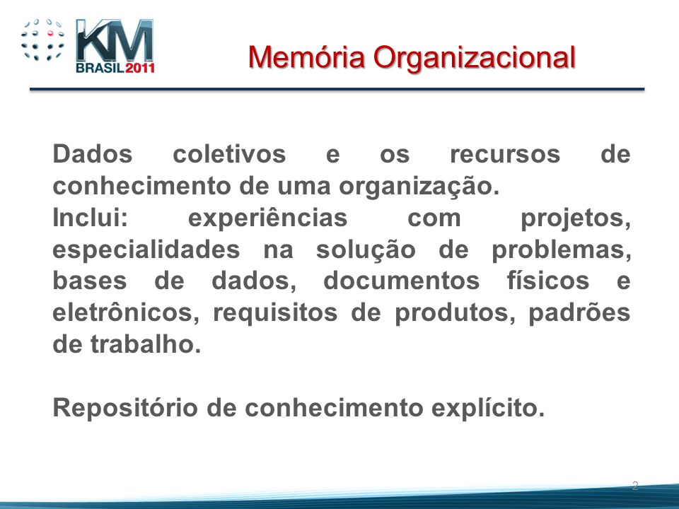 2 Memória Organizacional Dados coletivos e os recursos de conhecimento de uma organização. Inclui: experiências com projetos, especialidades na soluçã