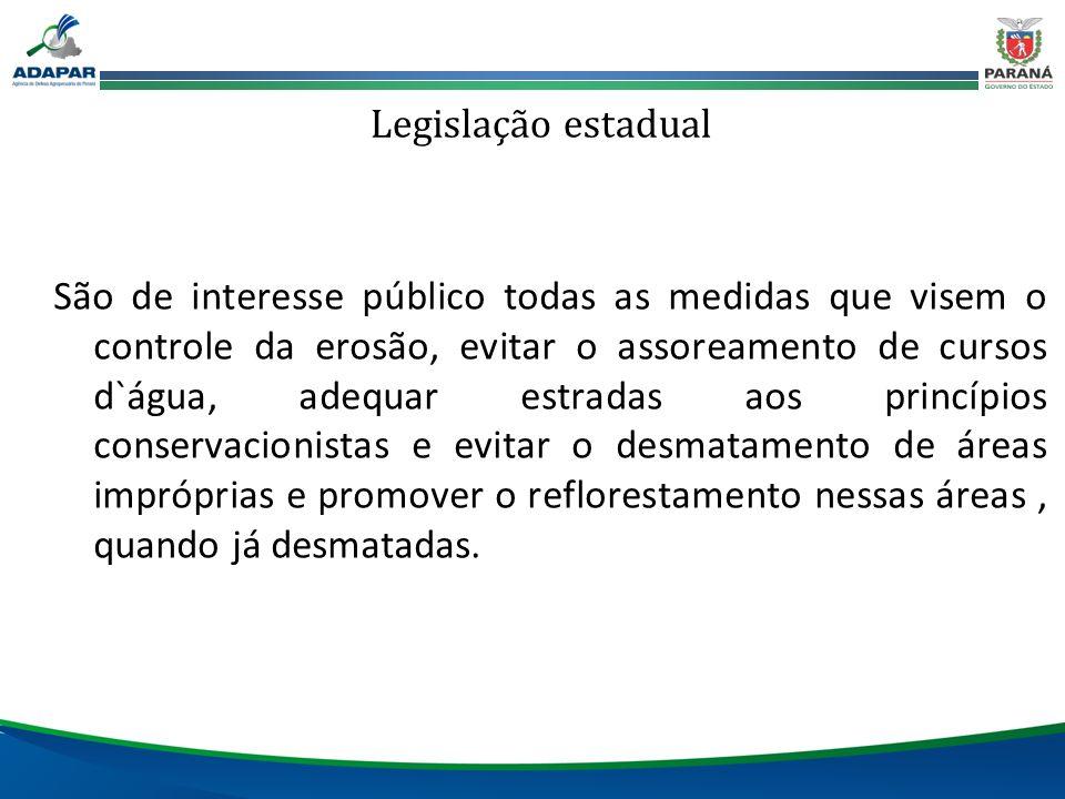 Legislação estadual São de interesse público todas as medidas que visem o controle da erosão, evitar o assoreamento de cursos d`água, adequar estradas