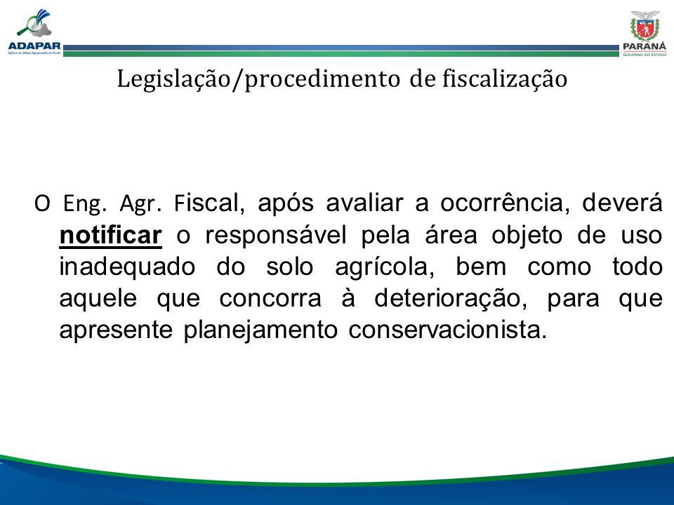 Legislação/procedimento de fiscalização O Eng. Agr. F iscal, após avaliar a ocorrência, deverá notificar o responsável pela área objeto de uso inadequ